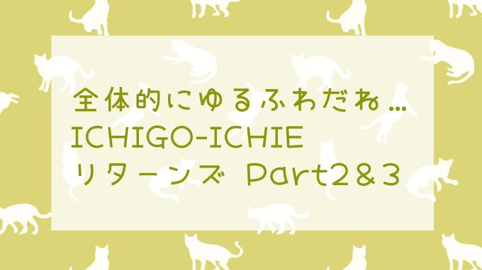 本日もゆるふわな、ICHIGO-ICHIEリターンズ part2&3