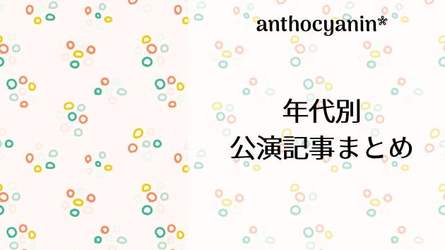 anthocyanin* 年代別公演記事リンクまとめ